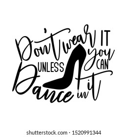 Don't wear it unless you can dance in it-positive saying text, with hand drawn high-heel shoe silhouette. Good for textile, t-shirt, banner ,poster, print on gift.