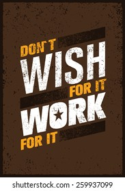 Don`t Wish For It, Work For It. Creative Motivation Quote. Vector Outstanding Typography Poster Concept