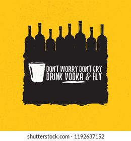 don't worry don't cry drink VODKA and fly. Funny quotes about vodka with glass bottle for print on tee or poster.