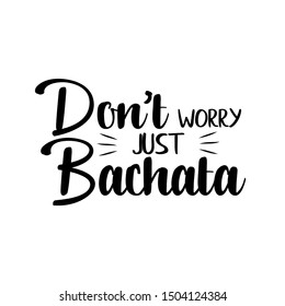 Don't worry just bachata funny text, design for print, posters, flyers, t-shirts, cards, invitations, stickers, banners.