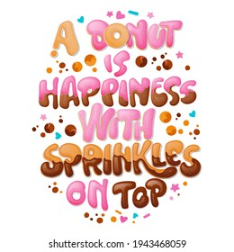 A donut is Happiness with sprinkles on top - funny pun lettering phrase. Donuts and sweets themed design. Vector lettering. Liquid caramelle and chocolate splashes decor.