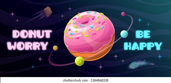 Donut worry be happy. Funny motivation horizontal poster with giant donut planet and slogan on the space background. Creative trendy quote illustration. Space banner.
