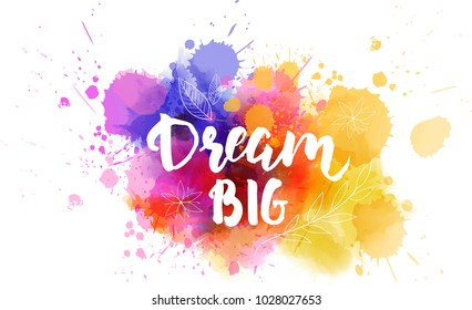Dream big hand lettering phrase on watercolor imitation color splash.  With floral leaves abstract decoration. Modern calligraphy inspirational quote. Vector illustration.