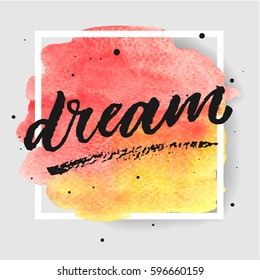 Dream hand drawn lettering on watercolor splash on watercolor splash in red and yellow colors.