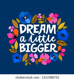 Dream a little bigger - hand written lettering illustration. Feminism quote made in vector. Woman motivational slogan. Inscription for t shirts, posters, cards. Floral digital sketch style design.