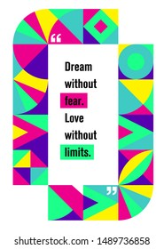 Dream without fear. Love without limits. Inspiring Typography Creative Motivation Quote.  Vector Banner Design Concept On Abstract Shape Minimalistic Pattern Background
