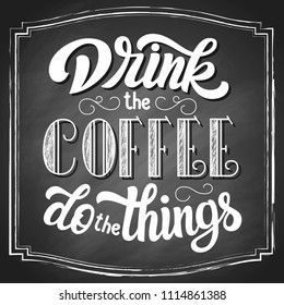 Drink the coffee do the things hand lettering vintage typography, on black chalkboard background. Vector illustration.