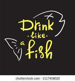 Drink like a fish - handwritten funny motivational quote. American slang, urban dictionary, English phraseologism, idiom. Print for poster, t-shirt, bag, cups, postcard, flyer, sticker, bar sign.