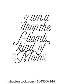 i am a drop the f bomb kind of mom. Hand drawn typography poster design. Premium Vector.