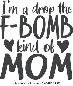 I'm a drop the F bomb kind of mom  Mother's day quote