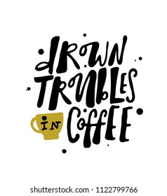 Drown troubles in coffee. Hand lettering poster with the shape of cup. Design concept for coffee house, cafe,  coffee to go  promotion.