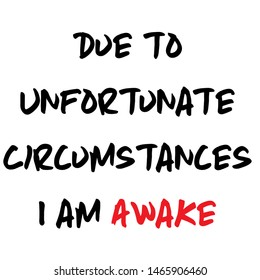 Due to unfortunate circumstances I am awake quote presented as written by grumpy per with black and red permanent marker in bad mood