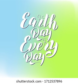 Earth Day every day text poster. Eco lifestyle lettering font. Environmental holiday typography. Banner, card, sticker.Print for t-shirt, eco bag, mug. Vector eps 10.