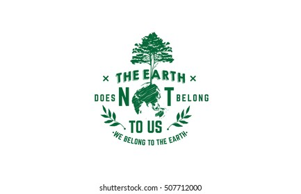 The Earth does not belong to us: we belong to the Earth. earth quote