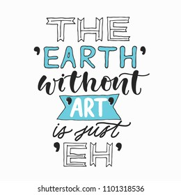 The Earth without ART is just Eh. Creative hand written quote . Modern calligraphy poster. For t-shirts print, poster, greeting cards.