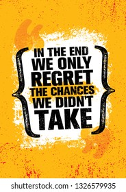 In The End We Regret Only The Chances We Didn't Take. Inspiring Workout and Fitness Gym Motivation Quote Illustration Sign. Creative Strong Sport Vector Rough Typography Grunge Wallpaper Poster