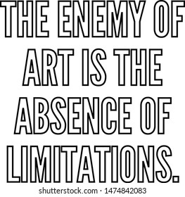 The enemy of art is the absence of limitations