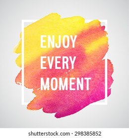 Enjoy Every Moment motivation poster. Vector watercolor background.