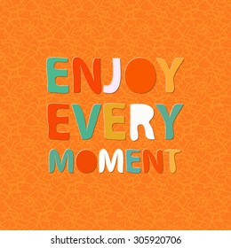 Enjoy every moment. Positive thinking. Motivation quote. Fun colorful poster design. Text lettering.