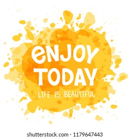 Enjoy Today - hand drawn typography poster. T shirt design. Inspirational qoute. Design element for apparel, poster, greeting card, banner. Vector illustration on watercolor background.