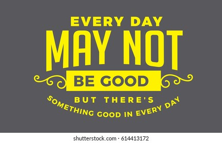 """Every day may not be good, but there's something good in every day."" Attitude Quotes"