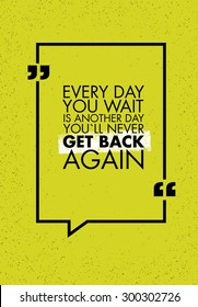 Every Day You Wait Is Another Day You`ll Never Get Back Again Creative Motivation Quote. Vector Simple Typography Banner Concept On Rusty Background