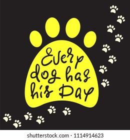 Every dog has his day - handwritten funny motivational quote, American slang. Print for inspiring poster, t-shirt, bag, cups, greeting postcard, flyer, sticker, badge. Simple vector sign