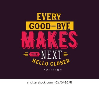 Every good-bye makes the next hello closer. Goodbye Quotes