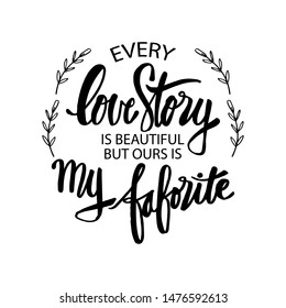 Every love story is beautiful, but ours is my favorite. Motivational quote.