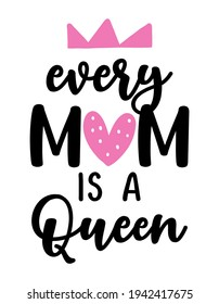 Every Mom is a Queen - Lovely hand drawn calligraphy text. Good for fashion shirts, poster, gift, or other printing press. Motivation quote. Mother's Day greeting card.