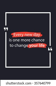 Every new day is one more chance to change your life. Inspirational words. Vector typography concept design illustration. A4 size, ready to print.