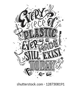 Every piece of plastic ever made still exist today. Poster, concept of irresponsible consumption and pollution of the planet