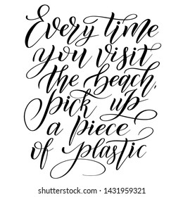 Every time you visit the beach, pick up a piece of plastic. Graphic element for ecological stuff. Black isolated cursive. Script lettering. Calligraphic style.