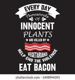 Everyday thousands of  innocent plants are killed by vegetarians help end the violence  eat bacon - t shirt design