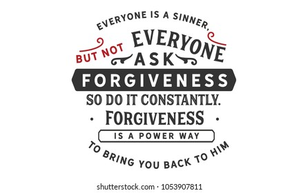 Everyone is a sinner, but not everyone asks for forgiveness. So do it constantly. Forgiveness is a powerful way to bring you back to Him.