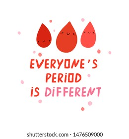 Everyone's Period Is Different - cute vector illustration. Positive period background with hand drawn Blood Drops and Letters. Typographical feminine poster.