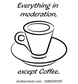 Everything in moderation, except coffee.