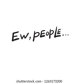 Ew, people. Humor about introverts. Hand lettering. Vector design Isolated on white