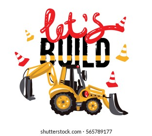 Excavator, digger, tractor backhoe loader and lets build inscription. Baby boy t-shirt design. Road, building machinery. Vector isolated decoration for children's room, birthday invitations, website