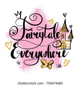 Fairytale everywhere. Calligraphic lettering composition with big shabby pink star, butterfly, gold glitter hearts, castle, crown. Girlish illustration. Childish t shirt