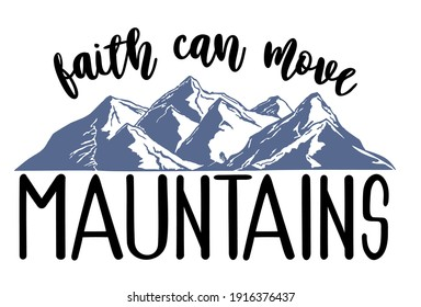 Faith can move mountains. Spiritual religion and christian t-shirt design motivational inspirational quotes. Bible lettering. Christian art.