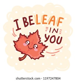 Fall Pun, play on words illustration with cute character and lettering. I beLEAF in you. Cute vector hand drawn cartoon autumn art for greeting card, poster, banner, invitation