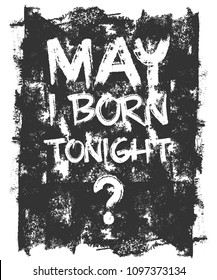 """Fashion Print shirt tee t shirt design for print funny quote """"May i born tonight""""and grunge background t-shirt multiple color popart ready print for Tshirt. summer - winter 2018 best design print"""