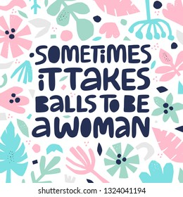 Feminist quote hand drawn color lettering. Sometimes it takes balls to be a woman. Strong women saying. Girl power phrase on floral background. Feminism. Inspirational poster, banner design