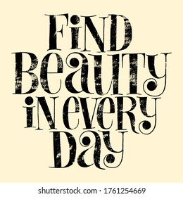 Find beauty in every day. Hand-drawn lettering quote for Wellbeing concept, SPA. Wisdom for print, advertising companies, magazines, interior, home decoration, postcard, posters, web design element