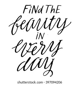 Find the beauty in Every Day. Inspirational and motivational quotes. Vector calligraphic illustration of hand drawn inscriptions. Inspirational and motivational inscription. Vector typography art.