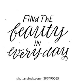 Find The Beauty In Every Day. Inspirational and Motivational Quotes. Hand Painted Script Lettering. Hand Lettering and Typography Design Art For Your Designs: T-shirts, Bags, For Posters, Cards, etc.
