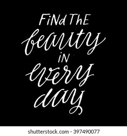 Find the beauty in every day. Inspirational and motivational quotes. Hand painted brush lettering and typography design for your designs: t-shirts, bags, for posters, greeting cards, etc.