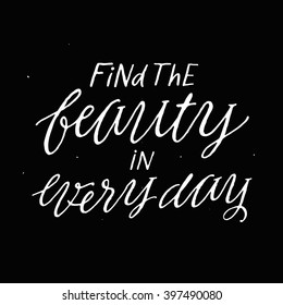 Find the beauty in every day. Inspirational and motivational quotes. Hand painted brush lettering and typography for your designs: t-shirt, bag, for poster, invitation, card, etc. Vector Illustration.