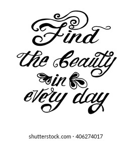 Find the beauty in every day. Vector phrase isolated on the white background. Lettering for posters, cards design.